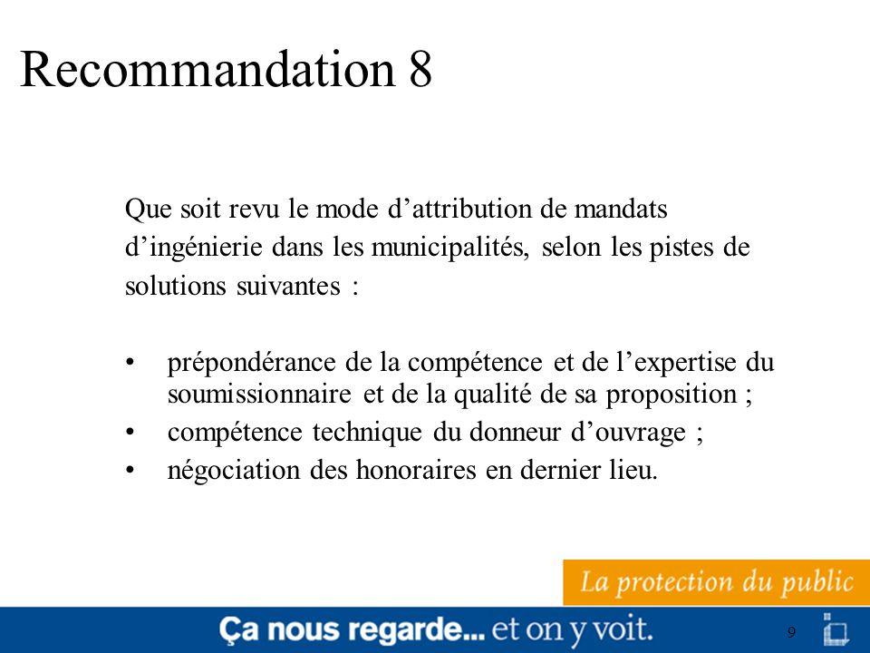 9 Recommandation 8 Que soit revu le mode dattribution de mandats dingénierie dans les municipalités, selon les pistes de solutions suivantes : prépond