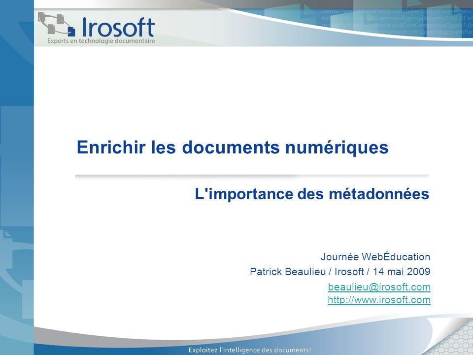 Enrichir les documents numériques L'importance des métadonnées Journée WebÉducation Patrick Beaulieu / Irosoft / 14 mai 2009 beaulieu@irosoft.com http
