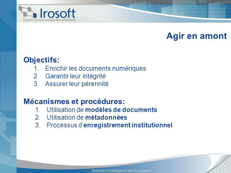 Agir en amont Objectifs: 1.Enrichir les documents numériques 2.Garantir leur intégrité 3.Assurer leur pérennité Mécanismes et procédures: 1.Utilisatio