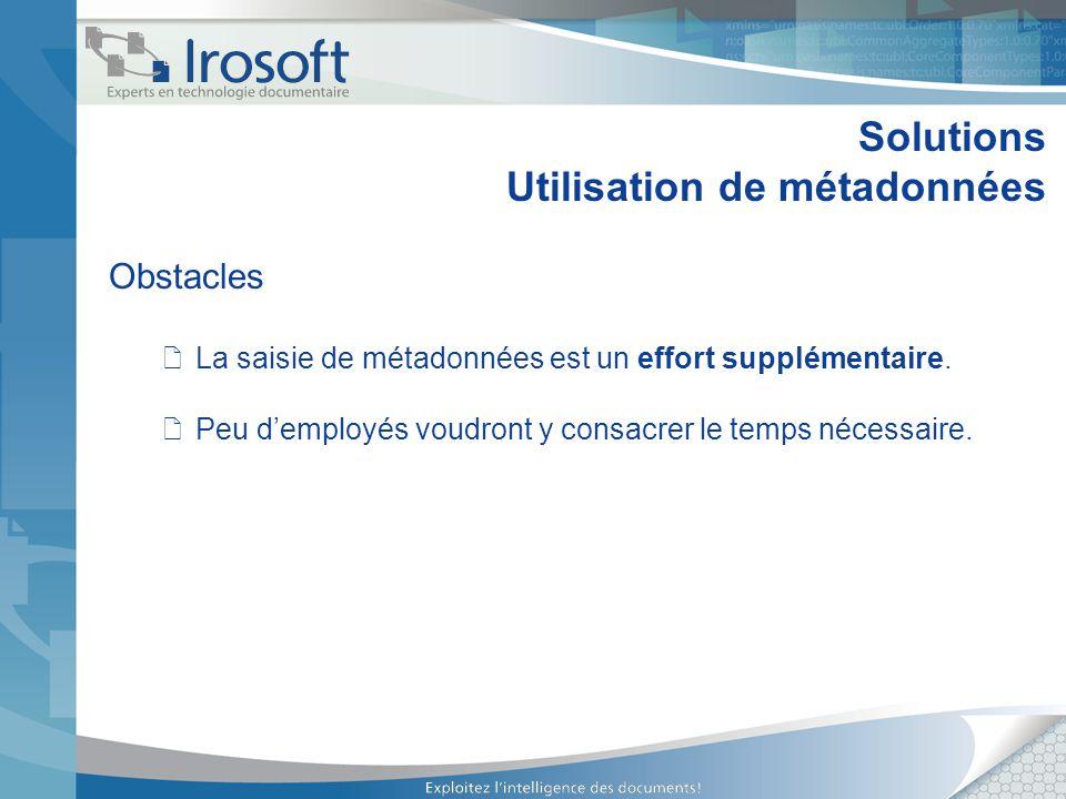 Solutions Utilisation de métadonnées Obstacles La saisie de métadonnées est un effort supplémentaire. Peu demployés voudront y consacrer le temps néce