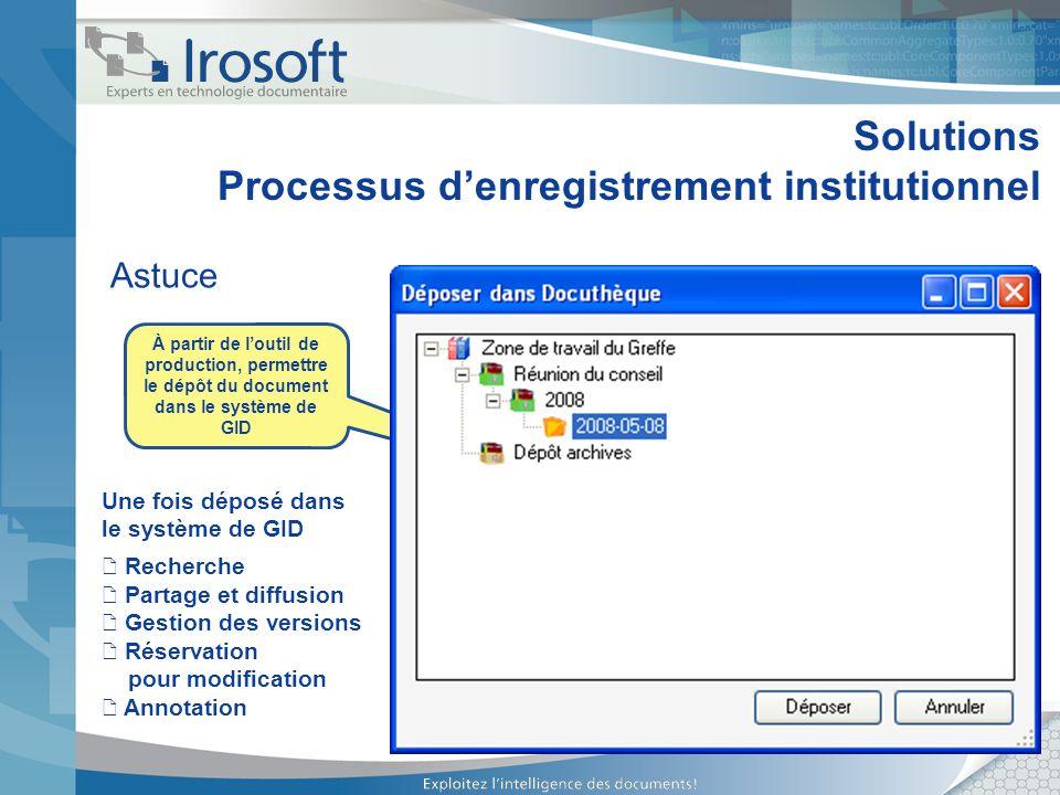 Solutions Processus denregistrement institutionnel Astuce À partir de loutil de production, permettre le dépôt du document dans le système de GID Une