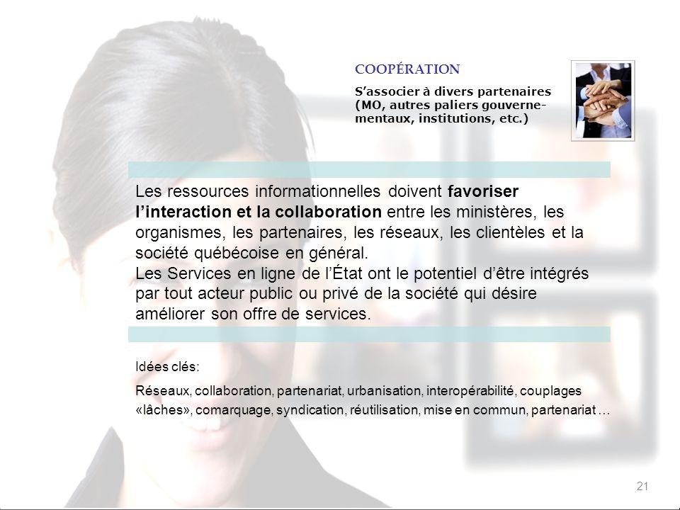 21 Les ressources informationnelles doivent favoriser linteraction et la collaboration entre les ministères, les organismes, les partenaires, les réseaux, les clientèles et la société québécoise en général.