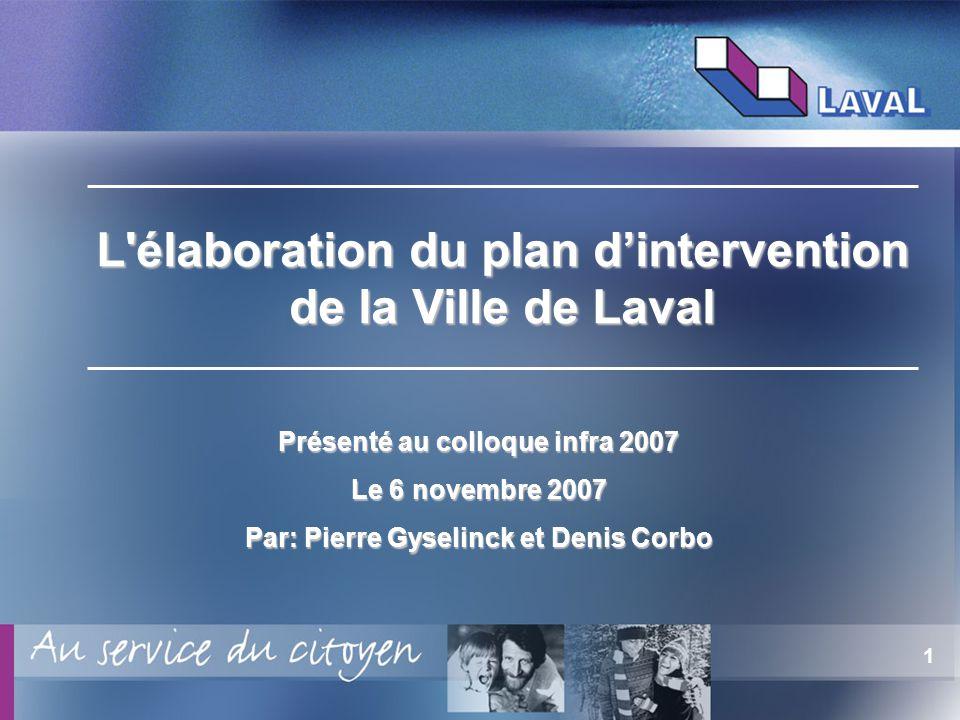 1 Présenté au colloque infra 2007 Le 6 novembre 2007 Par: Pierre Gyselinck et Denis Corbo L élaboration du plan dintervention de la Ville de Laval
