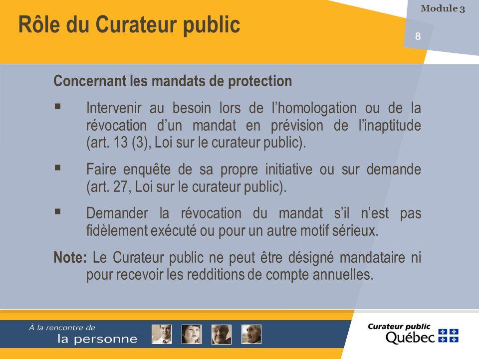 8 Rôle du Curateur public Concernant les mandats de protection Intervenir au besoin lors de lhomologation ou de la révocation dun mandat en prévision de linaptitude (art.