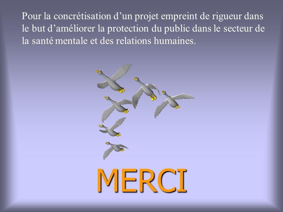 MERCI Pour la concrétisation dun projet empreint de rigueur dans le but daméliorer la protection du public dans le secteur de la santé mentale et des relations humaines.