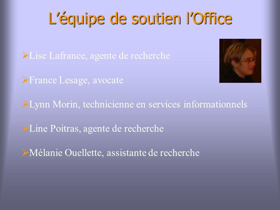 Léquipe de soutien lOffice Lise Lafrance, agente de recherche France Lesage, avocate Lynn Morin, technicienne en services informationnels Line Poitras, agente de recherche Mélanie Ouellette, assistante de recherche