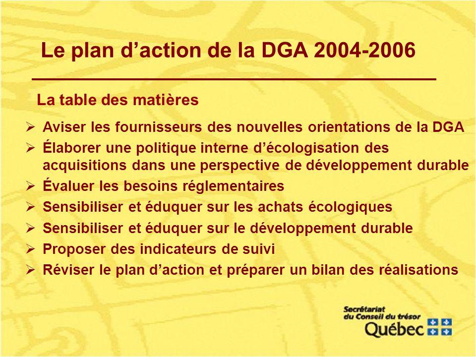 Le plan daction de la DGA 2004-2006 La table des matières Aviser les fournisseurs des nouvelles orientations de la DGA Élaborer une politique interne décologisation des acquisitions dans une perspective de développement durable Évaluer les besoins réglementaires Sensibiliser et éduquer sur les achats écologiques Sensibiliser et éduquer sur le développement durable Proposer des indicateurs de suivi Réviser le plan daction et préparer un bilan des réalisations