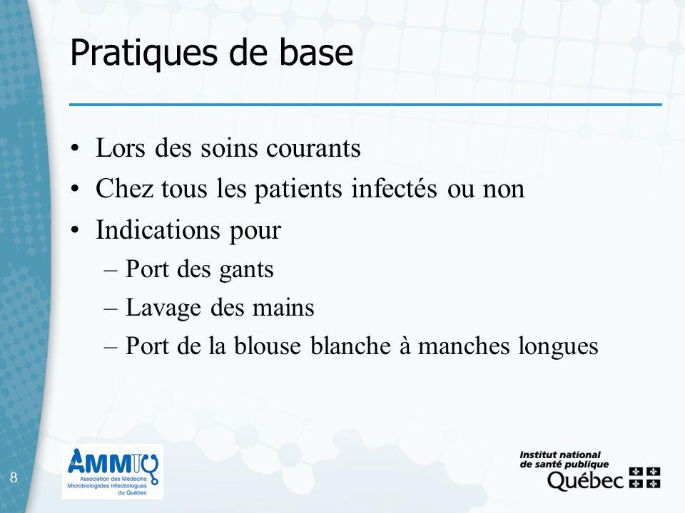 8 Pratiques de base 8 Lors des soins courants Chez tous les patients infectés ou non Indications pour –Port des gants –Lavage des mains –Port de la bl