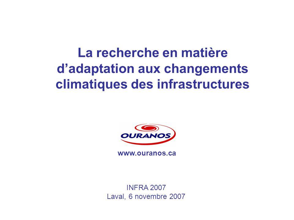 La recherche en matière dadaptation aux changements climatiques des infrastructures INFRA 2007 Laval, 6 novembre 2007 www.ouranos.ca