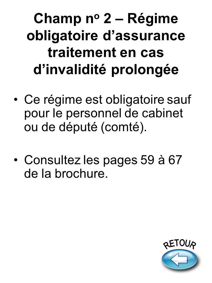 Champ n o 2 – Régime obligatoire dassurance traitement en cas dinvalidité prolongée Ce régime est obligatoire sauf pour le personnel de cabinet ou de député (comté).