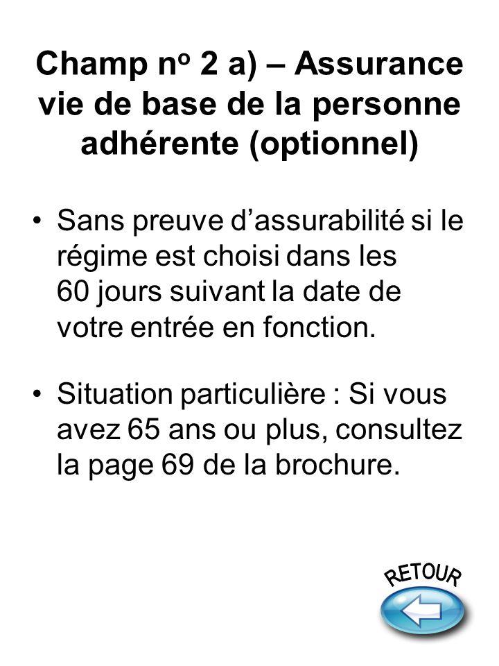 Champ n o 2 a) – Assurance vie de base de la personne adhérente (optionnel) Sans preuve dassurabilité si le régime est choisi dans les 60 jours suivant la date de votre entrée en fonction.