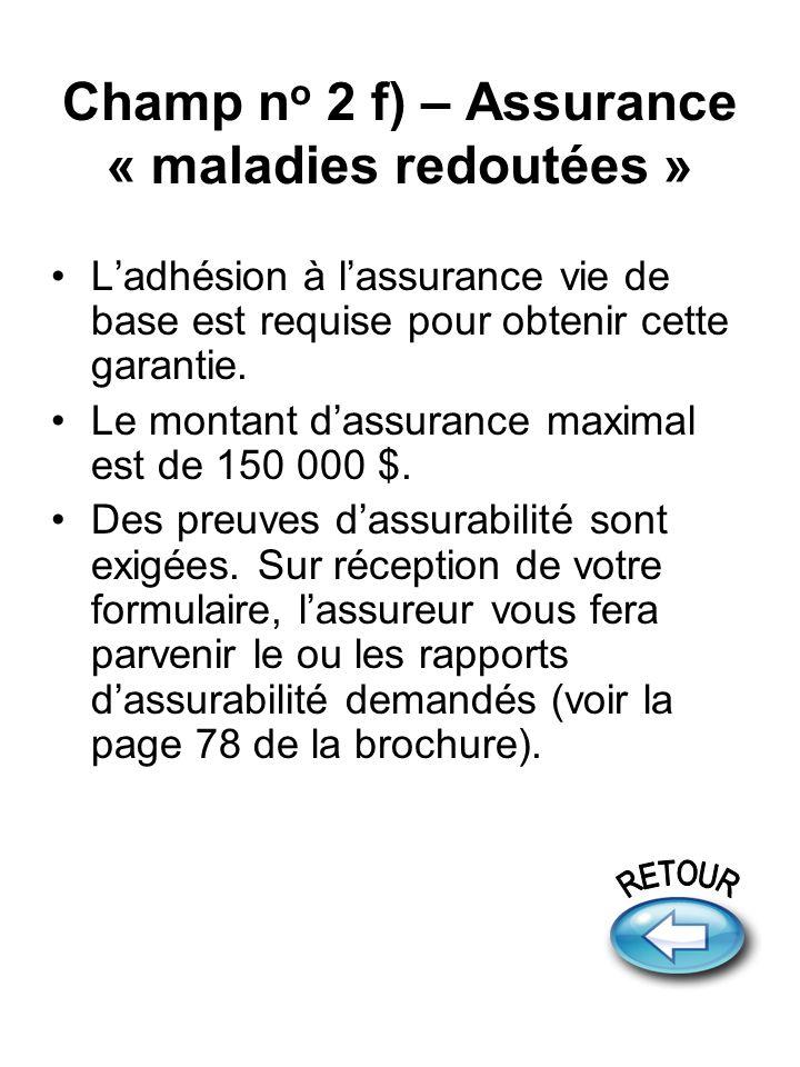 Champ n o 2 f) – Assurance « maladies redoutées » Ladhésion à lassurance vie de base est requise pour obtenir cette garantie.