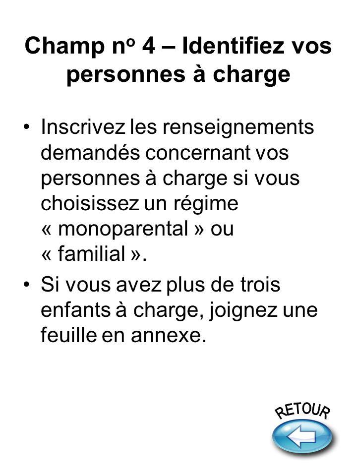 Champ n o 4 – Identifiez vos personnes à charge Inscrivez les renseignements demandés concernant vos personnes à charge si vous choisissez un régime « monoparental » ou « familial ».