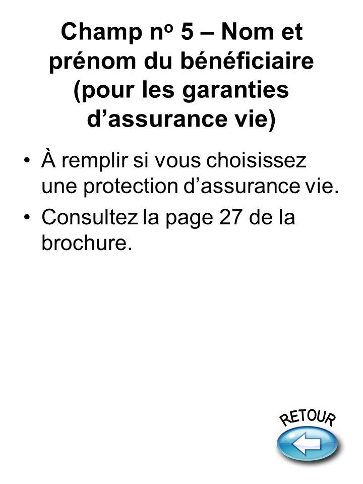 Champ n o 5 – Nom et prénom du bénéficiaire (pour les garanties dassurance vie) À remplir si vous choisissez une protection dassurance vie.