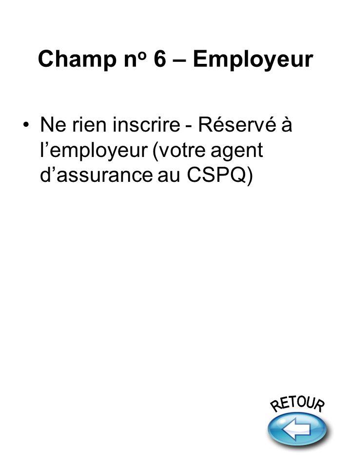 Champ n o 6 – Employeur Ne rien inscrire - Réservé à lemployeur (votre agent dassurance au CSPQ)