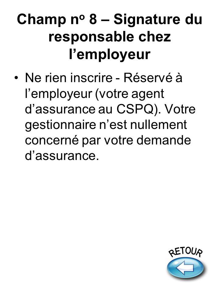 Champ n o 8 – Signature du responsable chez lemployeur Ne rien inscrire - Réservé à lemployeur (votre agent dassurance au CSPQ). Votre gestionnaire ne
