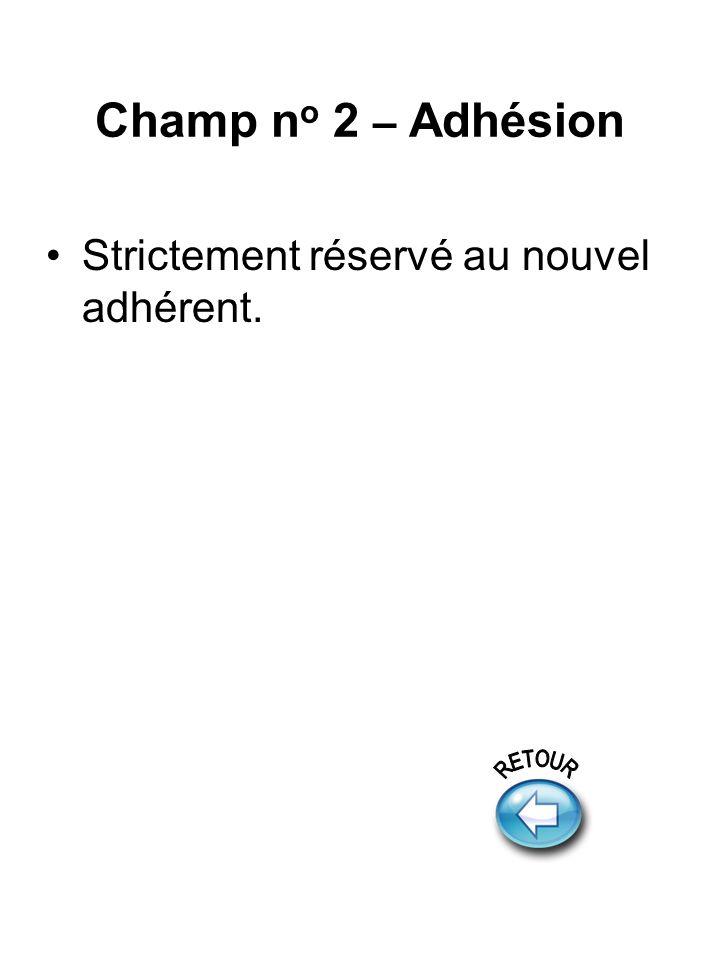 Champ n o 2 – Adhésion Strictement réservé au nouvel adhérent.