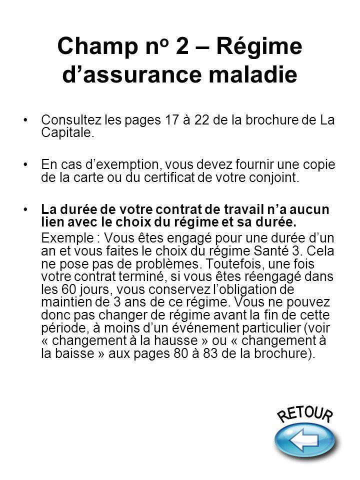 Champ n o 2 – Régime dassurance maladie Consultez les pages 17 à 22 de la brochure de La Capitale. En cas dexemption, vous devez fournir une copie de