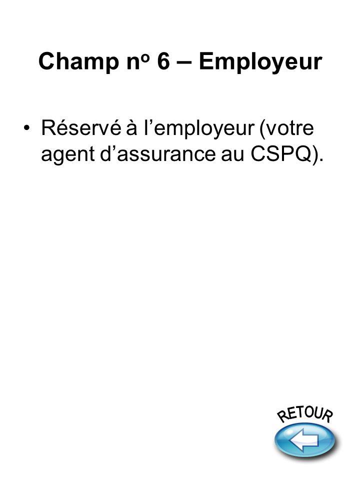 Champ n o 6 – Employeur Réservé à lemployeur (votre agent dassurance au CSPQ).