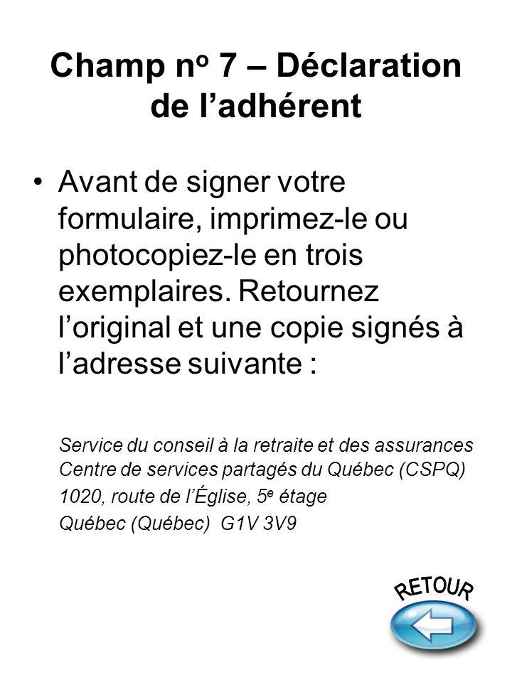 Champ n o 7 – Déclaration de ladhérent Avant de signer votre formulaire, imprimez-le ou photocopiez-le en trois exemplaires. Retournez loriginal et un