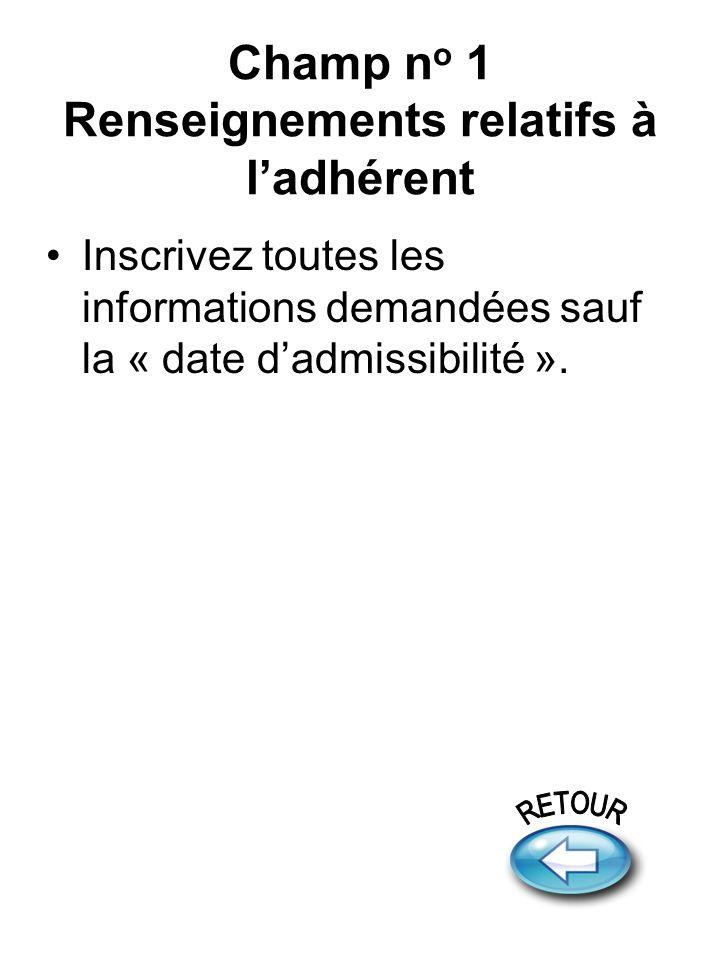 Champ n o 1 Renseignements relatifs à ladhérent Inscrivez toutes les informations demandées sauf la « date dadmissibilité ».
