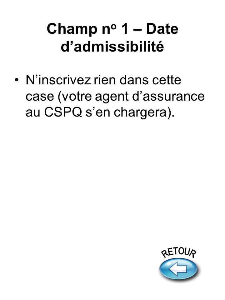 Champ n o 1 – Date dadmissibilité Ninscrivez rien dans cette case (votre agent dassurance au CSPQ sen chargera).