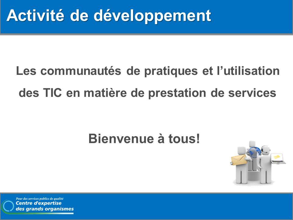 Les communautés de pratiques et lutilisation des TIC en matière de prestation de services Bienvenue à tous! Activité de développement