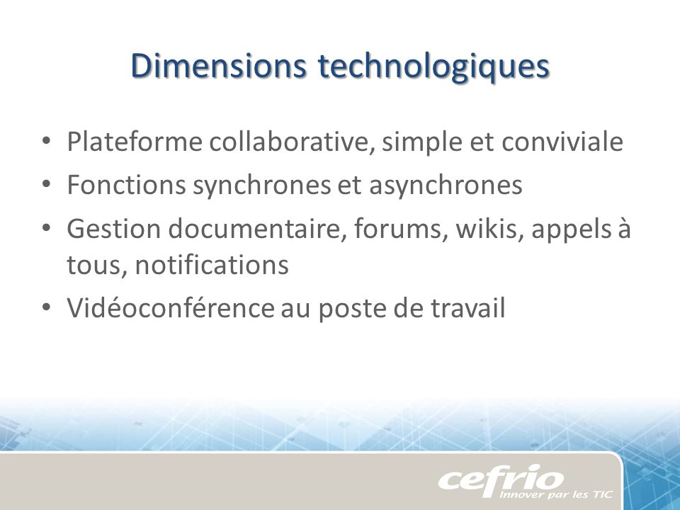 Dimensions technologiques Plateforme collaborative, simple et conviviale Fonctions synchrones et asynchrones Gestion documentaire, forums, wikis, appels à tous, notifications Vidéoconférence au poste de travail