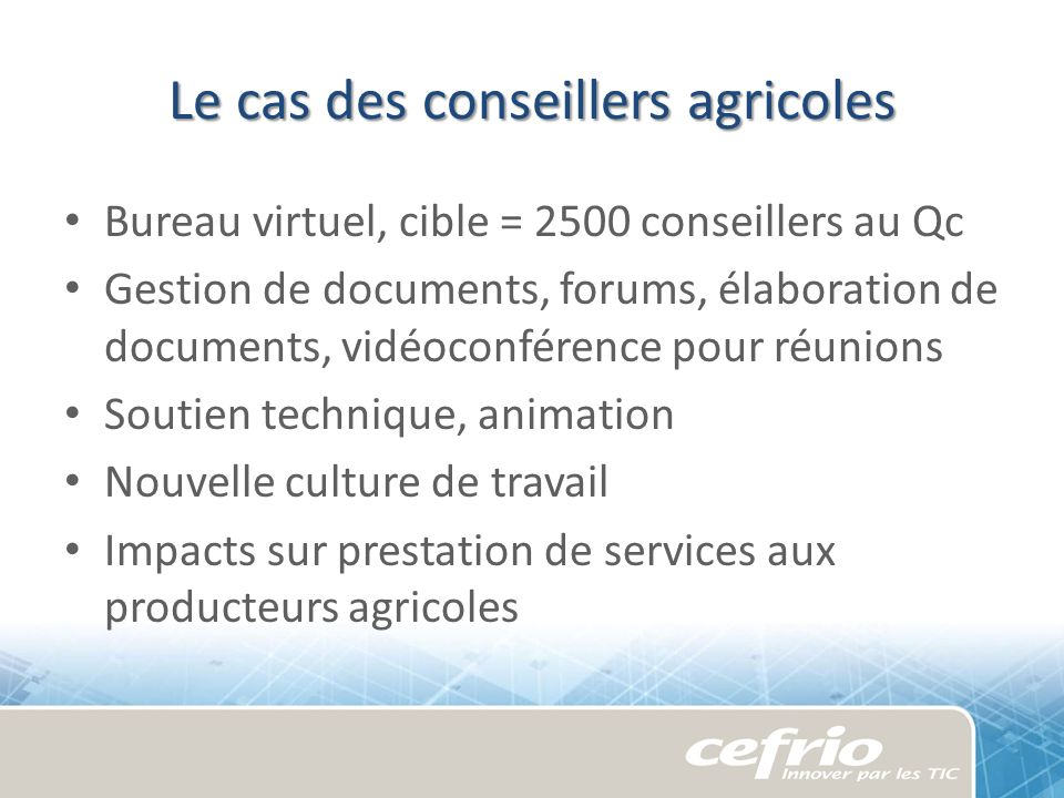 Le cas des conseillers agricoles Bureau virtuel, cible = 2500 conseillers au Qc Gestion de documents, forums, élaboration de documents, vidéoconférenc
