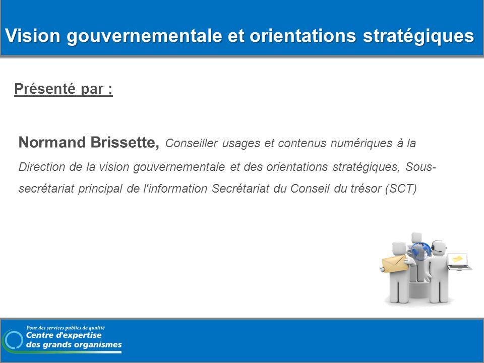 Vision gouvernementale et orientations stratégiques Présenté par : Normand Brissette, Conseiller usages et contenus numériques à la Direction de la vi