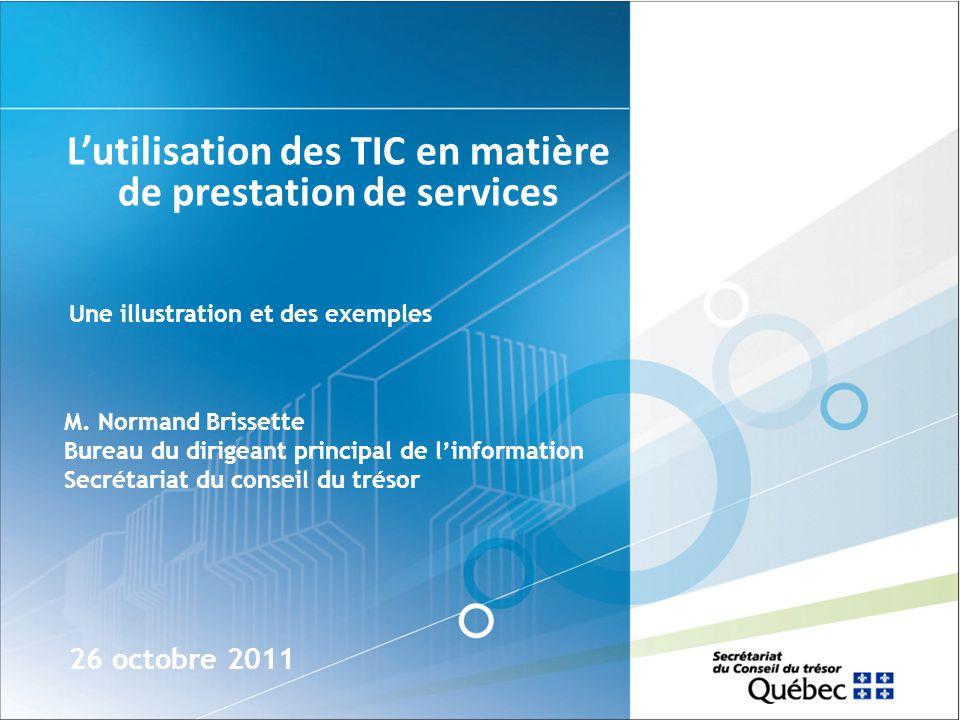 Lutilisation des TIC en matière de prestation de services 26 octobre 2011 Une illustration et des exemples M. Normand Brissette Bureau du dirigeant pr