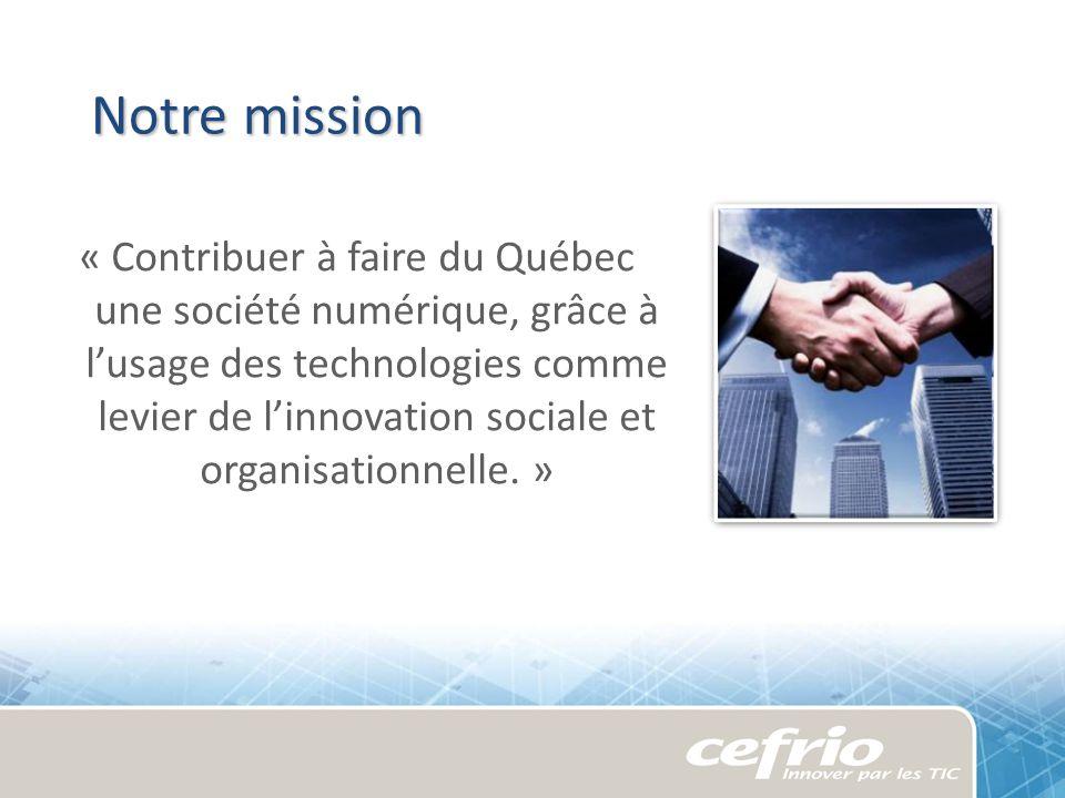 Notre mission « Contribuer à faire du Québec une société numérique, grâce à lusage des technologies comme levier de linnovation sociale et organisatio