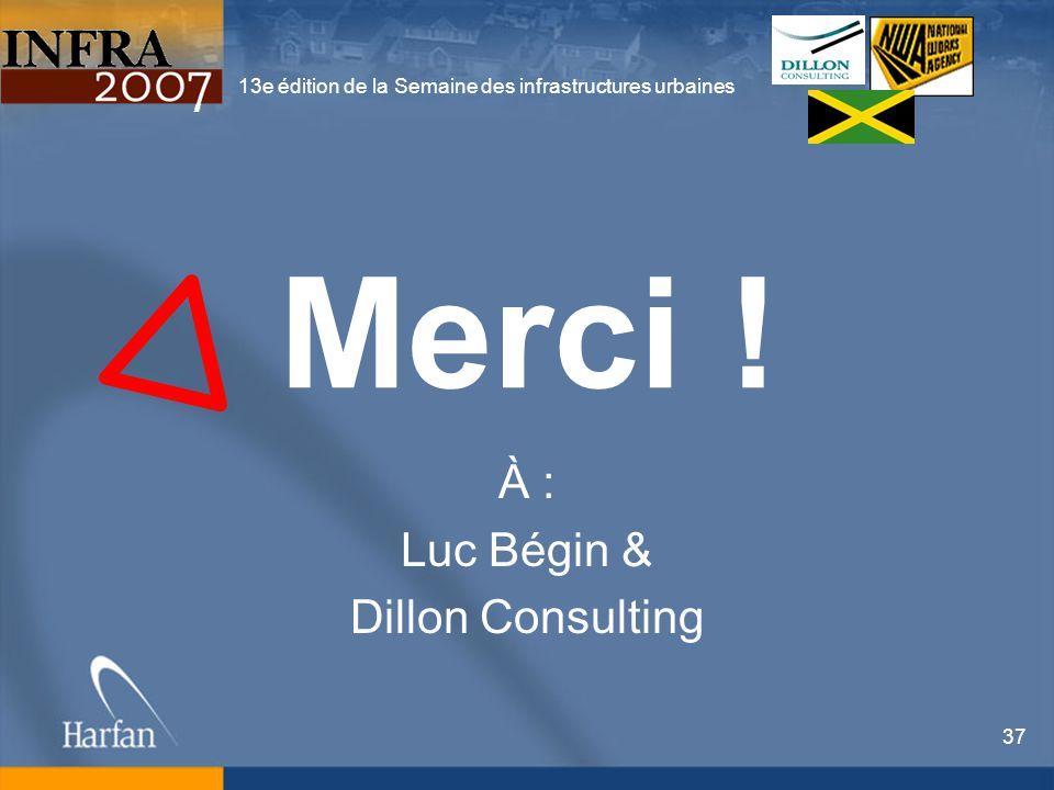 13e édition de la Semaine des infrastructures urbaines 37 Merci ! À : Luc Bégin & Dillon Consulting