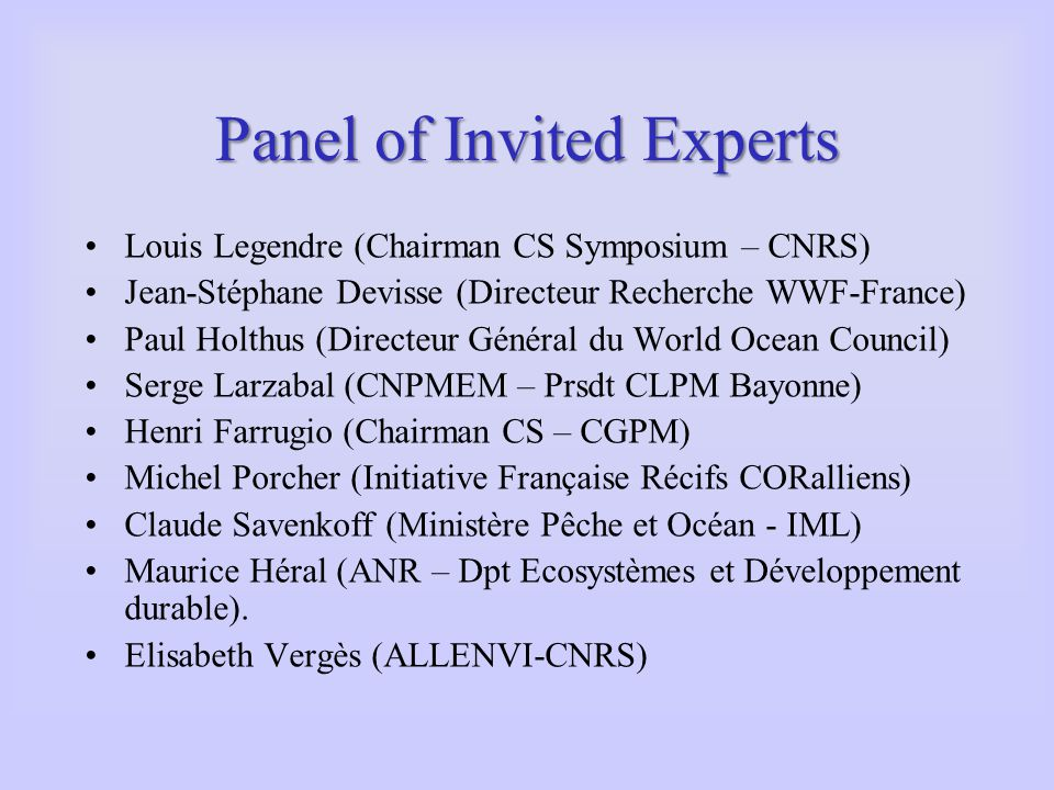 Panel of Invited Experts Louis Legendre (Chairman CS Symposium – CNRS) Jean-Stéphane Devisse (Directeur Recherche WWF-France) Paul Holthus (Directeur