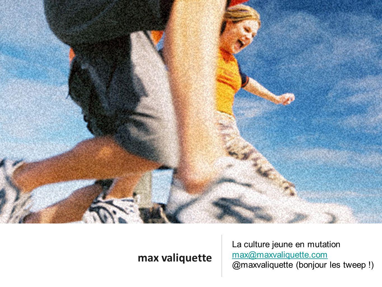 max valiquette La culture jeune en mutation max@maxvaliquette.com @maxvaliquette (bonjour les tweep !)