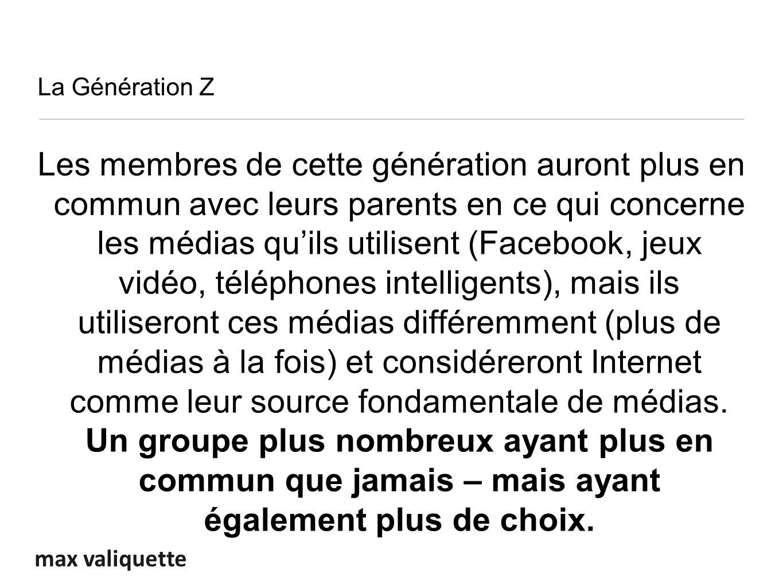 max valiquette La Génération Z Les membres de cette génération auront plus en commun avec leurs parents en ce qui concerne les médias quils utilisent (Facebook, jeux vidéo, téléphones intelligents), mais ils utiliseront ces médias différemment (plus de médias à la fois) et considéreront Internet comme leur source fondamentale de médias.