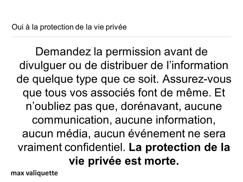 max valiquette Oui à la protection de la vie privée Demandez la permission avant de divulguer ou de distribuer de linformation de quelque type que ce soit.