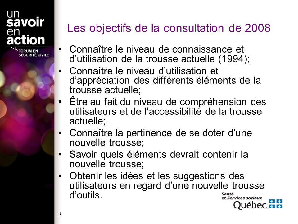 Les objectifs de la consultation de 2008 Connaître le niveau de connaissance et dutilisation de la trousse actuelle (1994); Connaître le niveau dutilisation et dappréciation des différents éléments de la trousse actuelle; Être au fait du niveau de compréhension des utilisateurs et de laccessibilité de la trousse actuelle; Connaître la pertinence de se doter dune nouvelle trousse; Savoir quels éléments devrait contenir la nouvelle trousse; Obtenir les idées et les suggestions des utilisateurs en regard dune nouvelle trousse doutils.