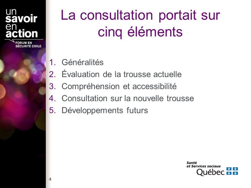 La consultation portait sur cinq éléments 1.Généralités 2.Évaluation de la trousse actuelle 3.Compréhension et accessibilité 4.Consultation sur la nouvelle trousse 5.Développements futurs 4