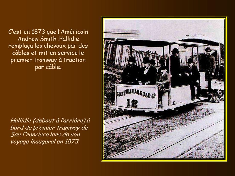 Cest en 1873 que lAméricain Andrew Smith Hallidie remplaça les chevaux par des câbles et mit en service le premier tramway à traction par câble.