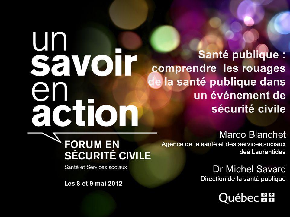Santé publique : comprendre les rouages de la santé publique dans un événement de sécurité civile Marco Blanchet Agence de la santé et des services so