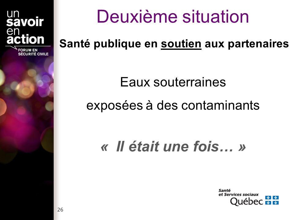 Santé publique en soutien aux partenaires Eaux souterraines exposées à des contaminants « Il était une fois… » Deuxième situation 26