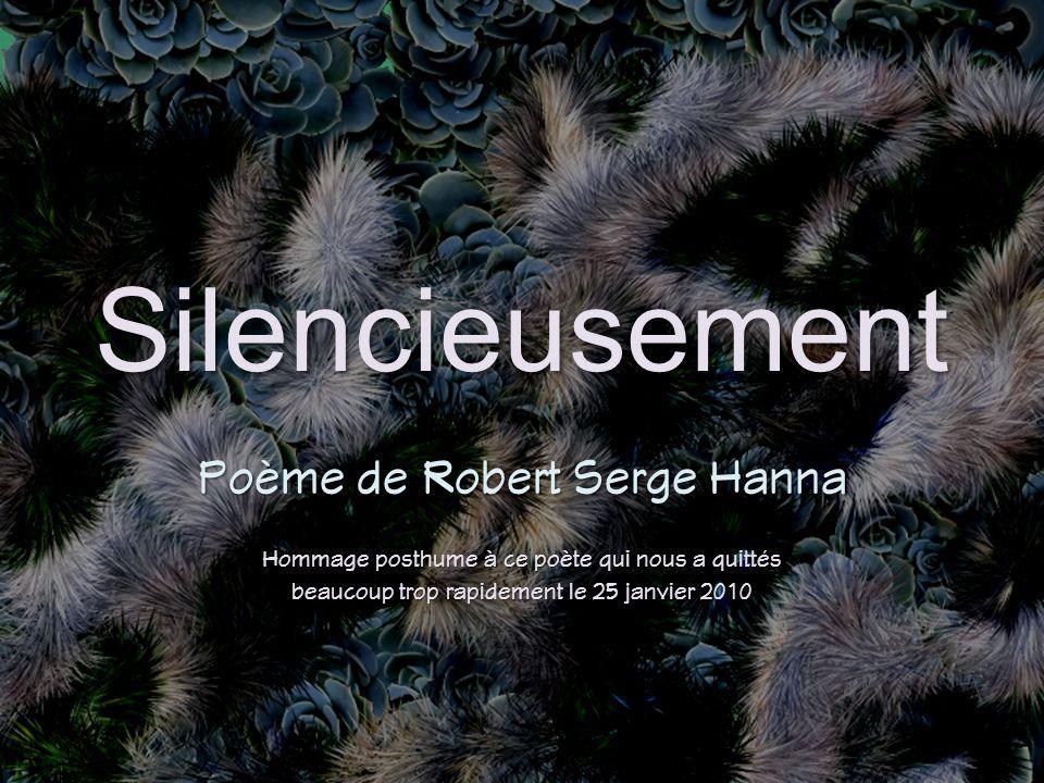 Silencieusement Poème de Robert Serge Hanna Hommage posthume à ce poète qui nous a quittés beaucoup trop rapidement le 25 janvier 2010