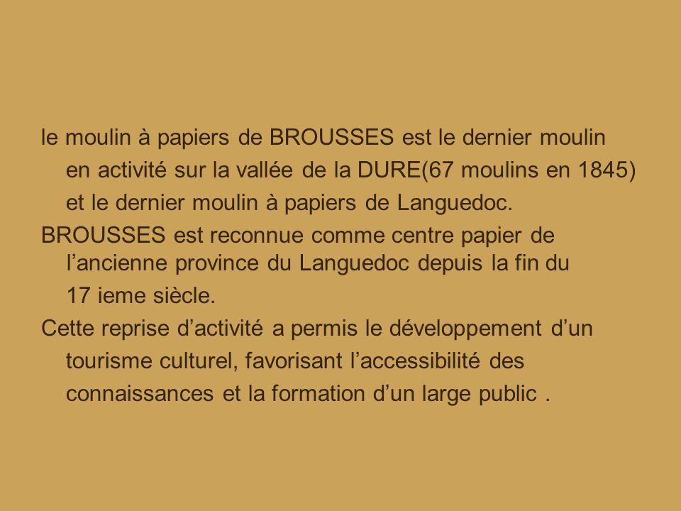 le moulin à papiers de BROUSSES est le dernier moulin en activité sur la vallée de la DURE(67 moulins en 1845) et le dernier moulin à papiers de Languedoc.