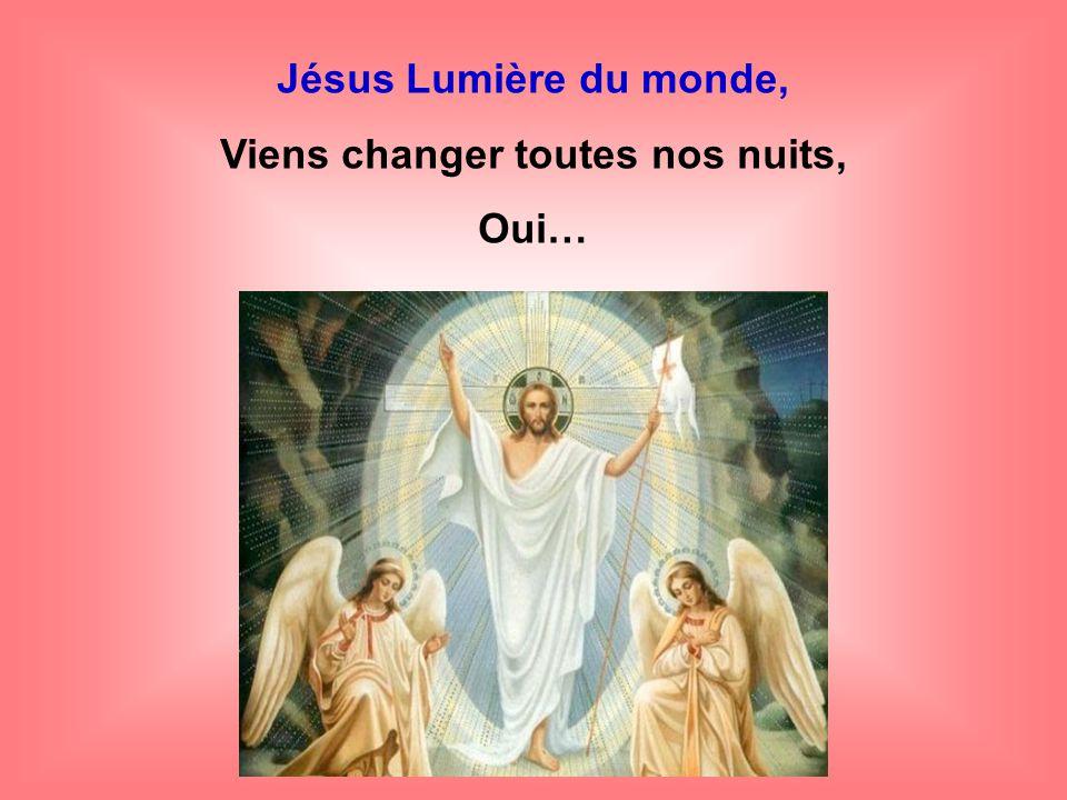 Jésus Lumière du monde, Viens changer Toutes nos nuits, oui…