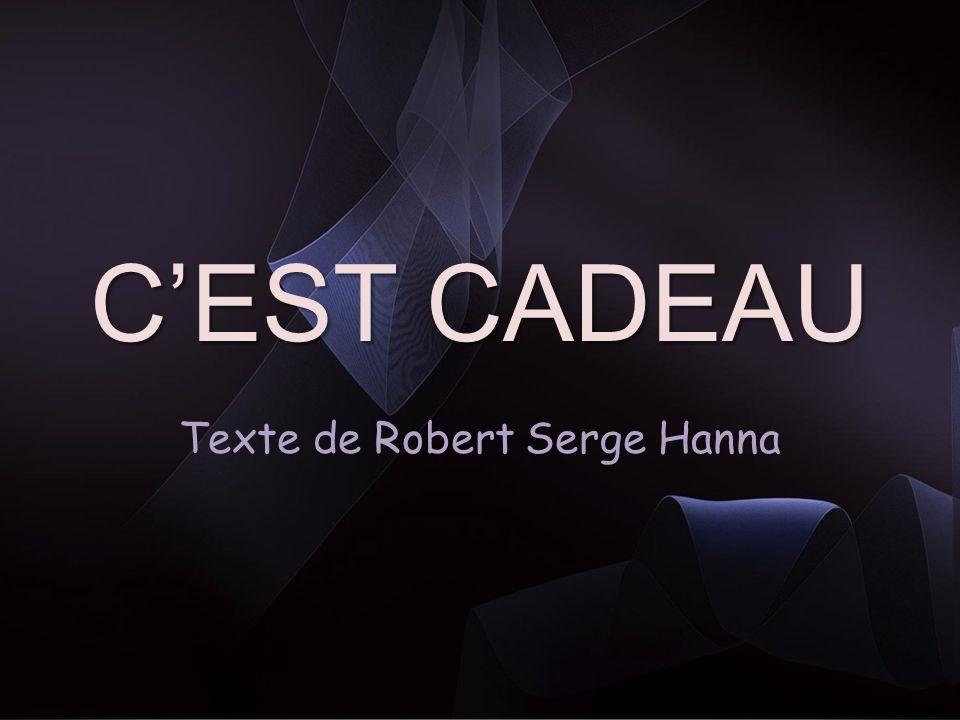 CEST CADEAU CEST CADEAU © Poème de : Robert Serge Hanna Illustrations : Internet Trame musicale : rêverie