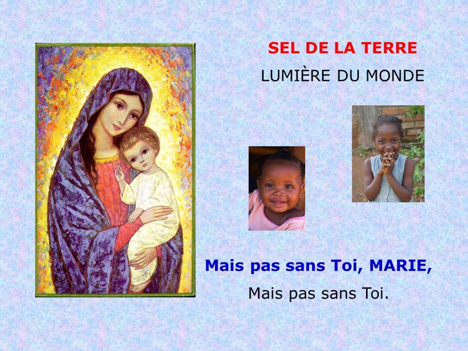 .. Sel de la terre, Lumière du monde Mais avec Toi, MARIE, Oui avec Toi.