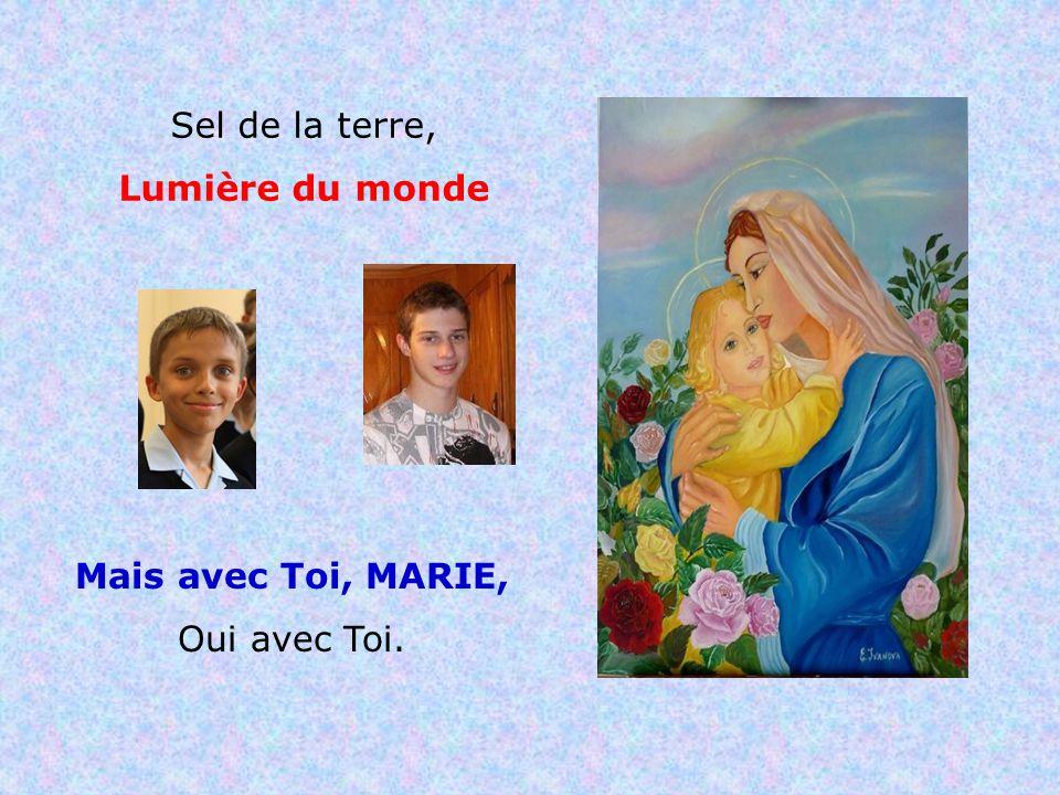 .. SEL DE LA TERRE LUMIÈRE DU MONDE Mais pas sans Toi, MARIE, Mais pas sans Toi.