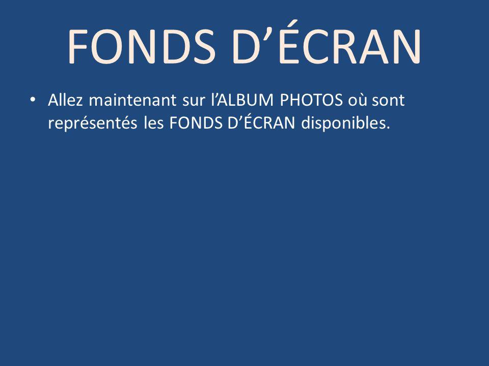 FONDS DÉCRAN Allez maintenant sur lALBUM PHOTOS où sont représentés les FONDS DÉCRAN disponibles.
