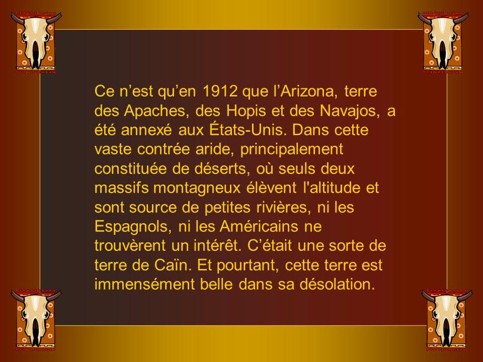 Ce nest quen 1912 que lArizona, terre des Apaches, des Hopis et des Navajos, a été annexé aux États-Unis.